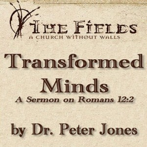 Transformed Minds: A Sermon by Dr. Peter Jones on Romans 12:2