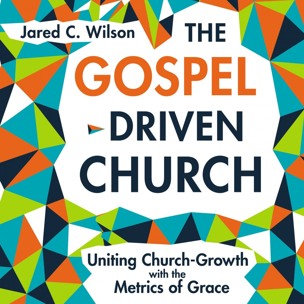Gospel-Driven Church: Uniting Church Growth Dreams with the Metrics of Grace