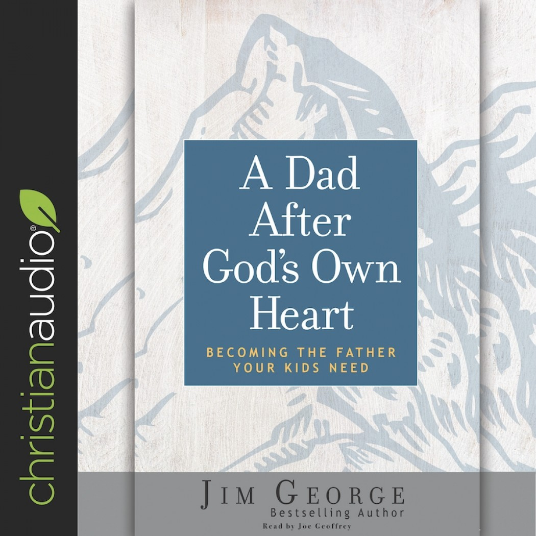 Dad After God's Own Heart: Becoming the Father Your Kids Need