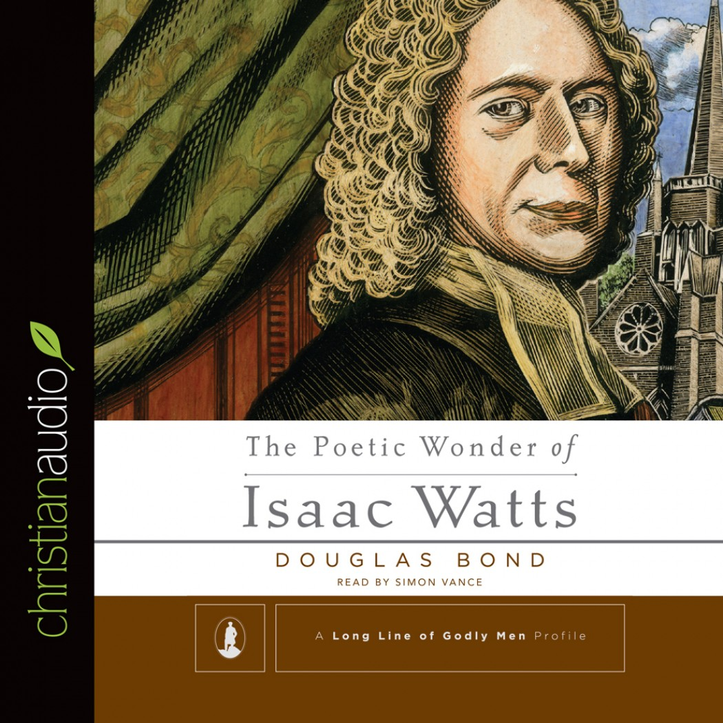The Poetic Wonder of Isaac Watts (A Long Line of Godly Men)