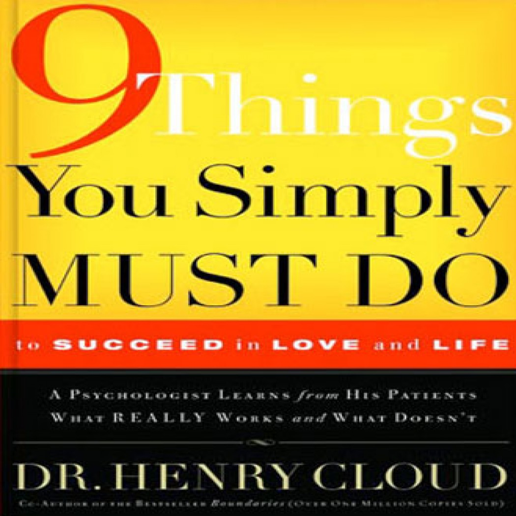 nine things you simple must do 9 things you simply must do: to succeed in love and life : a psychologist probes the mystery of why some lives really work and others don't by henry cloud 1 edition first published in 2004 subjects: christianity, religious aspects of success, interpersonal relations, conduct of life, success, religious aspects of interpersonal relations.