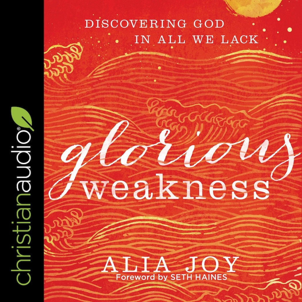 Glorious Weakness: Discovering God in All We Lack