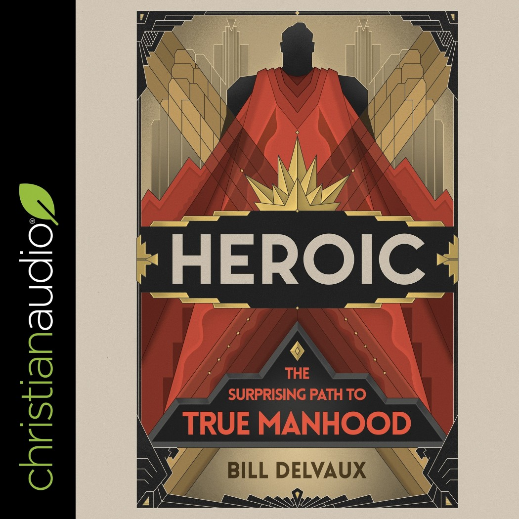 Heroic: The Surprising Path to True Manhood