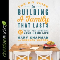 DIY Guide to Building a Family that Lasts: 12 Tools for Improving Your Home Life