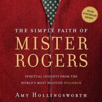 The Simple Faith of Mister Rogers (Tenth Anniversary Edition)