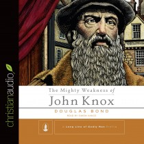 The Mighty Weakness of John Knox (A Long Line of Godly Men)