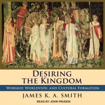 Desiring the Kingdom (Cultural Liturgies, Volume #1)