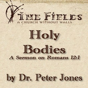 Holy Bodies: A Sermon by Dr. Peter Jones on Roman 12:1
