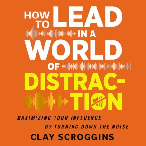 How to Lead in a World of Distraction