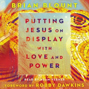 Putting Jesus on Display with Love and Power