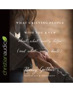 What Grieving People Wish You Knew about What Really Helps (and What Really Hurts)