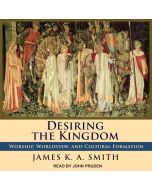 Desiring the Kingdom (Cultural Liturgies, Volume #1)